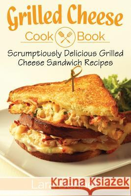 Grilled Cheese Cookbook: Scrumptiously Delicious Grilled Cheese Sandwich Recipes Lara Bennet 9781548094225
