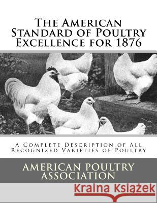 The American Standard of Poultry Excellence for 1876: A Complete Description of All Recognized Varieties of Poultry American Poultry Association Jackson Chambers 9781548173906
