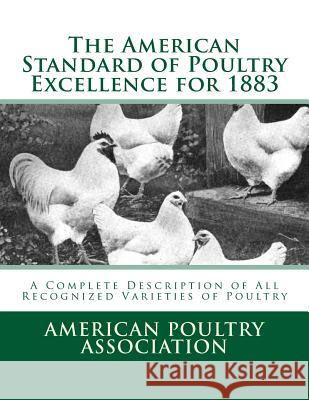 The American Standard of Poultry Excellence for 1883: A Complete Description of All Recognized Varieties of Poultry American Poultry Association Jackson Chambers 9781548174248