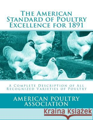 The American Standard of Poultry Excellence for 1891: A Complete Description of All Recognized Varieties of Poultry American Poultry Association Jackson Chambers 9781548205287