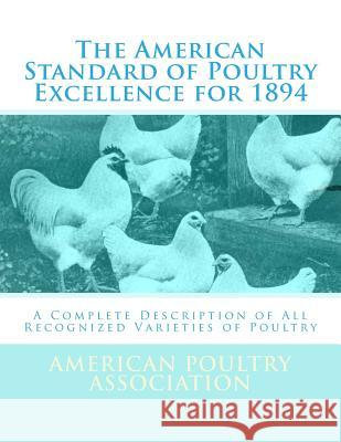 The American Standard of Poultry Excellence for 1894: A Complete Description of All Recognized Varieties of Poultry American Poultry Association Jackson Chambers 9781548205799