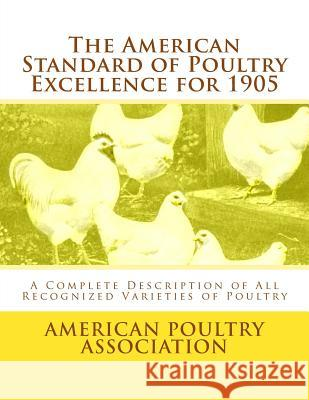 The American Standard of Poultry Excellence for 1905: A Complete Description of All Recognized Varieties of Poultry American Poultry Association Jackson Chambers 9781548207038