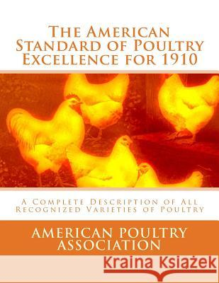 The American Standard of Poultry Excellence for 1910: A Complete Description of All Recognized Varieties of Poultry American Poultry Association Jackson Chambers 9781548231545