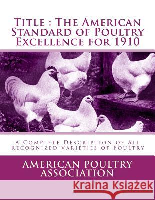 Title: The American Standard of Poultry Excellence for 1910: A Complete Description of All Recognized Varieties of Poultry American Poultry Association Jackson Chambers 9781548232481