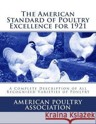 The American Standard of Poultry Excellence for 1921: A Complete Description of All Recognized Varieties of Poultry American Poultry Association Jackson Chambers 9781548233464