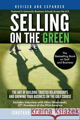 Selling on the Green (Revised and Expanded): The Art of Building Trusted Relationships and Growing Your Business on the Golf Course Jonathan Taylor Tim Davis 9781548311278