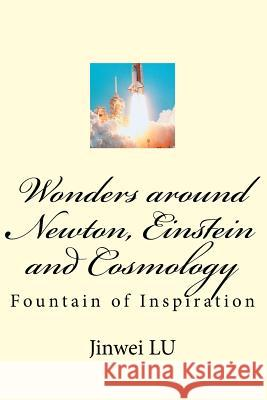 Wonders Around Newton, Einstein and Cosmology: Fountain of Inspiration Dr Jinwei Lu 9781548371098