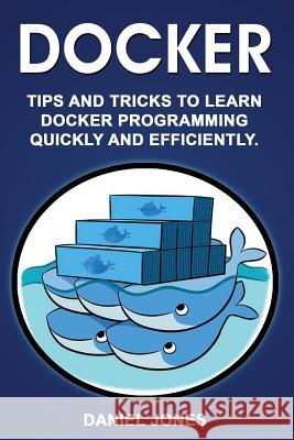 Docker: Tips and Tricks to Learn Docker Programming Quickly and Efficiently MR Daniel Jones 9781548430658