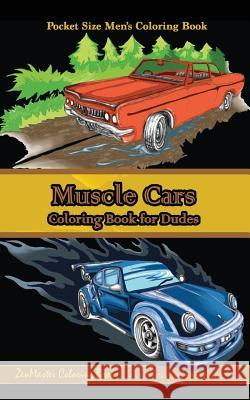Pocket Size Men's Coloring Book: Muscle Cars: A Coloring Book for Dudes Zenmaster Coloring Books 9781548488284