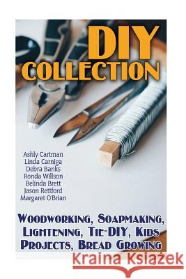 DIY Collection: Woodworking, Soapmaking, Lightening, Tie-DIY, Kids Projects, Bread Growing: (DIY Projects for Home, Woodworking, How t Ashly Cartman Debra Banks Linda Carniga 9781548525446