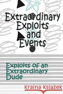 Extraordinary Exploits and Event: Exploits of an Extraordinary Dude Deena Rae Schoenfeldt 9781548540326