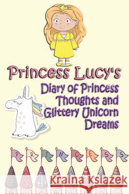 Princess Lucy's Diary of Princess Thoughts and Glittery Unicorn Dreams Deena Rae Schoenfeldt 9781548568719