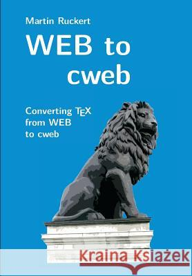 Web to Cweb: Converting Tex from Web to Cweb Martin Ruckert 9781548582340