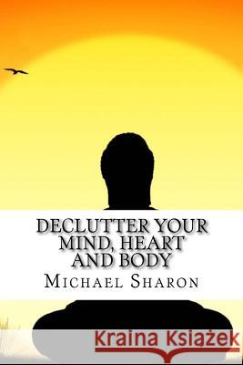 Declutter Your Mind, Heart and Body Michael Sharon 9781548637385