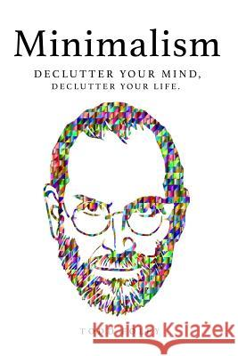 Minimalism: Declutter Your Mind, Declutter Your Life Todd Foley 9781548706296