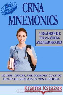 Crna Mnemonics: 120 Tips, Tricks, and Memory Cues to Help You Kick-Ass in Crna School Chris Mulder 9781548747404