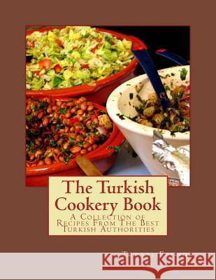 The Turkish Cookery Book: A Collection of Recipes from the Best Turkish Authorities Turabi Efendi Miss Georgia Goodblood 9781548817787