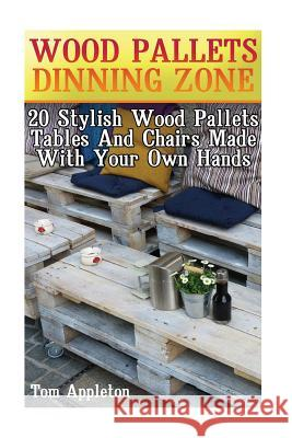 Wood Pallets Dinning Zone: 20 Stylish Wood Pallets Tables and Chairs Made with Your Own Hands Tom Appleton 9781548818906