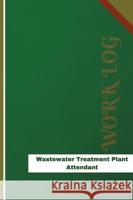 Wastewater Treatment Plant Attendant Work Log: Work Journal, Work Diary, Log - 126 Pages, 6 X 9 Inches Orange Logs 9781548891978