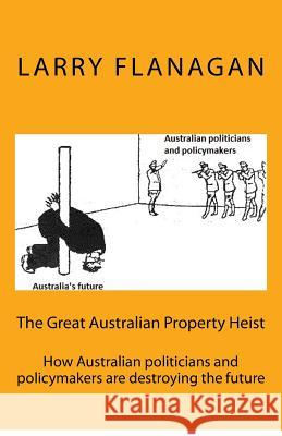 The Great Australian Property Heist: How Australian Politicians and Policymakers Are Destroying the Future Larry Flanagan 9781548930622
