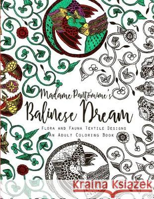 Madame Pantomime's Balinese Dream: An Adult Coloring Book: Flora and Fauna Textile Designs Madame Pantomime 9781548981761