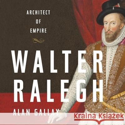 Walter Ralegh: Architect of Empire - audiobook Alan Gallay 9781549128820