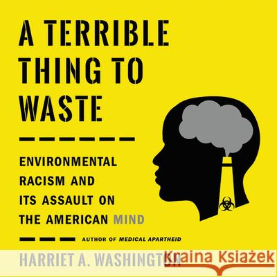 A Terrible Thing to Waste: Environmental Racism and Its Assault on the American Mind - audiobook Harriet A. Washington 9781549179228