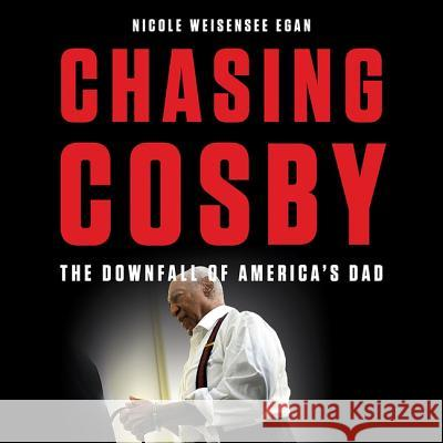 Chasing Cosby: The Downfall of America's Dad - audiobook Nicole Weisensee Egan 9781549180071