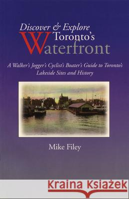 Discover & Explore Toronto's Waterfront: A Walker's Jogger's Cyclist's Boater's Guide to Toronto's Lakeside Sites and History Mike Filey 9781550023046