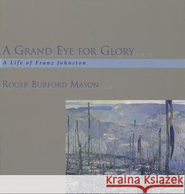 A Grand Eye for Glory: A Life of Franz Johnston Roger Burford Mason 9781550023053
