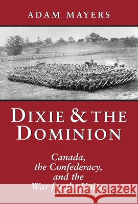 Dixie & the Dominion: Canada, the Confederacy, and the War for the Union Adam Mayers 9781550024685