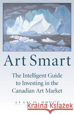 Art Smart: The Intelligent Guide to Investing in the Canadian Art Market Alan D. Bryce 9781550026764