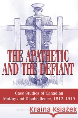 The Apathetic and the Defiant: Case Studies of Canadian Mutiny and Disobedience, 1812-1919 Craig L. Mantle 9781550027105