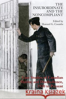 The Insubordinate and the Noncompliant: Case Studies of Canadian Mutiny and Disobedience, 1920 to Present Howard Coombs 9781550027648