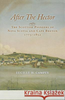 After the Hector: The Scottish Pioneers of Nova Scotia and Cape Breton 1773-1852 Lucille H. Campey 9781550027709