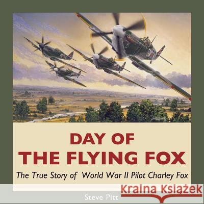 Day of the Flying Fox : The True Story of World War II Pilot Charley Fox Steve Pitt 9781550028089