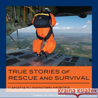 True Stories of Rescue and Survival: Canada's Unknown Heroes Carolyn Matthews 9781550028515