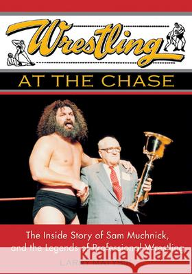 Wrestling At The Chase : The Inside Story of Sam Muchnick and the Legends of Professional Wrestling Larry Matysik 9781550226843