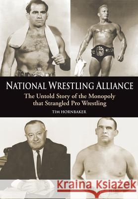 National Wrestling Alliance: The Untold Story of the Monopoly That Strangled Pro Wrestling Tim Hornbaker 9781550227413