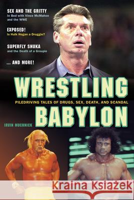 Wrestling Babylon: Piledriving Tales of Drugs, Sex, Death, and Scandal Irvin Muchnick 9781550227611