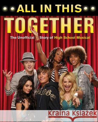 All in This Together: The Unofficial Story of High School Musical Jennifer Hale 9781550227642