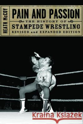 Pain And Passion : The History of Stampede Wrestling Heath McCoy 9781550227871