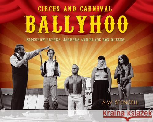Circus and Carnival Ballyhoo: Sideshow Freaks, Jabbers and Blade Box Queens A. W. Stencell 9781550228809