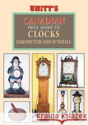 Unitt's Canadian Identification & Price Guide to Antique Clocks, Barometers & Sundials Peter Sutton-Smith 9781550419863