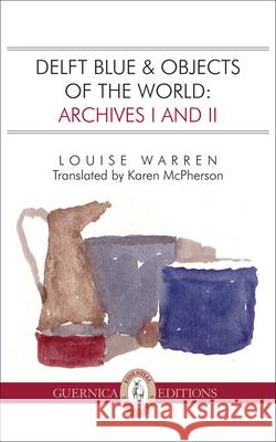 Delft Blue & Objects of the World Archives I and II Louise Warren Karen McPherson 9781550717990 Guernica Editions
