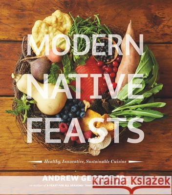 Modern Native Feasts: Healthy, Innovative, Sustainable Cuisine Andrew George 9781551525075