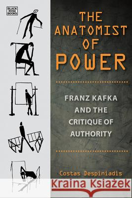 The Anatomist of Power: Franz Kafka and the Critique of Authority Costas Despiniadis Stelios Kapsomenos 9781551646565