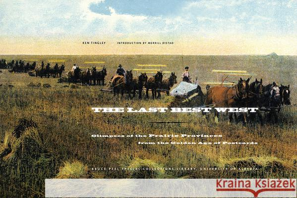 The Last Best West: Glimpses of the Prairie Provinces from the Golden Age of Postcards Ken Tingley Kenneth W. Tingley 9781551952727 University of Alberta Press