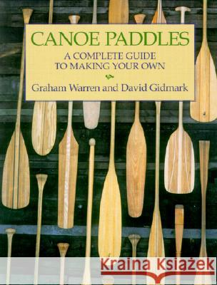 Canoe Paddles: A Complete Guide to Making Your Own Graham Warren David Gidmark David Gidmark 9781552095256