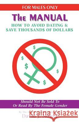 For Males Only: The Manual: How to Avoid Dating & $Ave Thou$and$ of Dollar$ David J. Nowel 9781552124284
